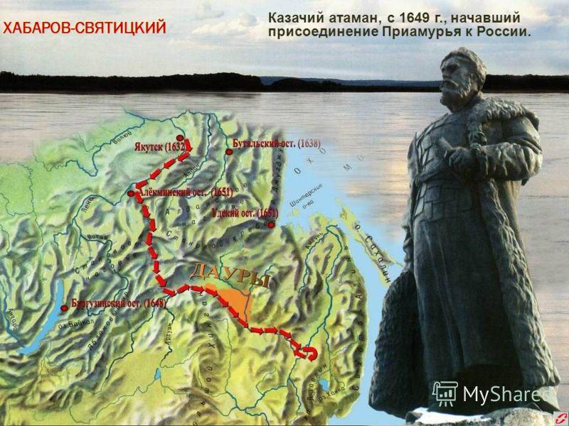 ХАБАРОВ-СВЯТИЦКИЙХАБАРОВ-СВЯТИЦКИЙ Казачий атаман, с 1649 г., начавший присоединение Приамурья к России.