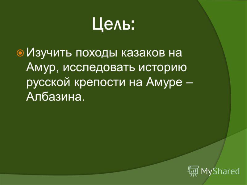 Цель: Изучить походы казаков на Амур, исследовать историю русской крепости на Амуре – Албазина.