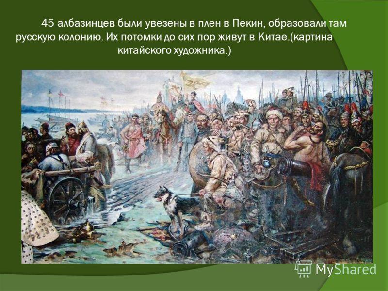 45 албазинцев были увезены в плен в Пекин, образовали там русскую колонию. Их потомки до сих пор живут в Китае.(картина китайского художника.)