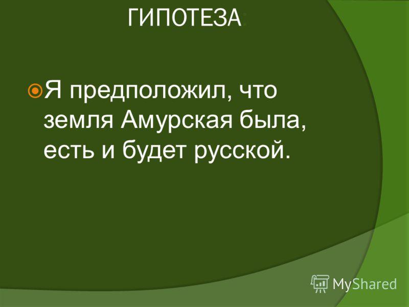 ГИПОТЕЗА: Я предположил, что земля Амурская была, есть и будет русской.