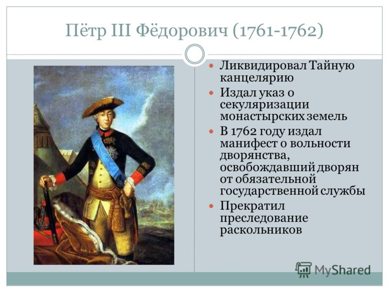 Пётр III Фёдорович (1761-1762) Ликвидировал Тайную канцелярию Издал указ о секуляризации монастырских земель В 1762 году издал манифест о вольности дворянства, освобождавший дворян от обязательной государственной службы Прекратил преследование раскол