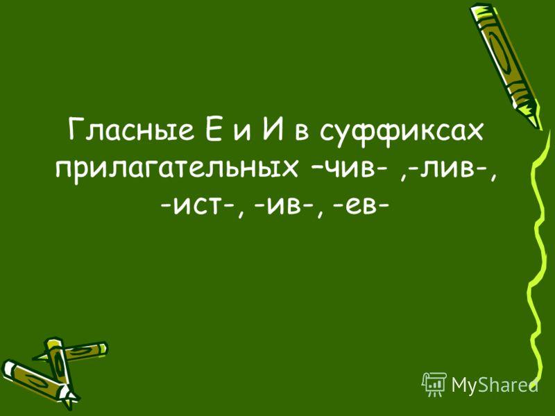 Гласные Е и И в суффиксах прилагательных –чив-,-лив-, -ист-, -ив-, -ев-