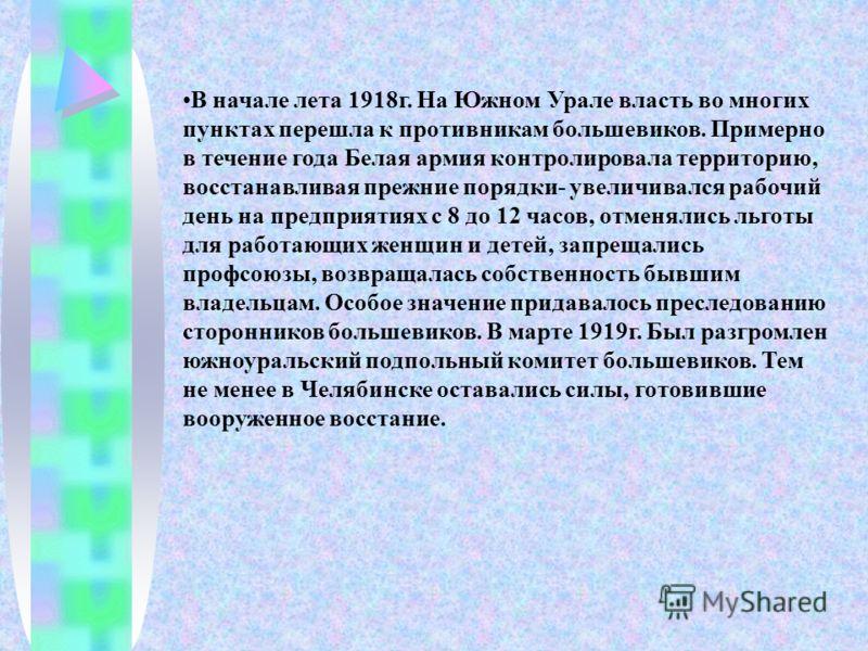 В начале лета 1918г. На Южном Урале власть во многих пунктах перешла к противникам большевиков. Примерно в течение года Белая армия контролировала территорию, восстанавливая прежние порядки- увеличивался рабочий день на предприятиях с 8 до 12 часов,