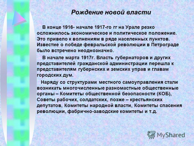 Рождение новой власти В конце 1916- начале 1917-го гг на Урале резко осложнилось экономическое и политическое положение. Это привело к волнениям в ряде населенных пунктов. Известие о победе февральской революции в Петрограде было встречено неоднознач