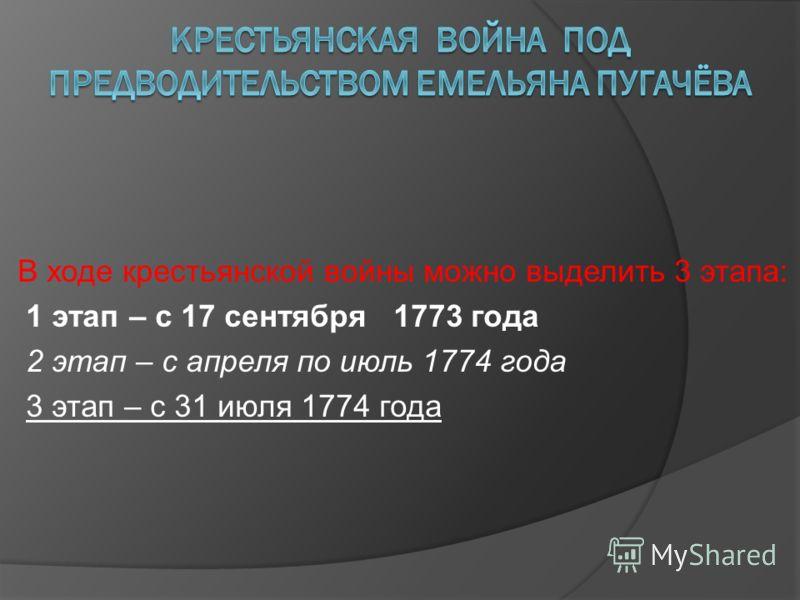 В ходе крестьянской войны можно выделить 3 этапа: 1 этап – с 17 сентября 1773 года 2 этап – с апреля по июль 1774 года 3 этап – с 31 июля 1774 года