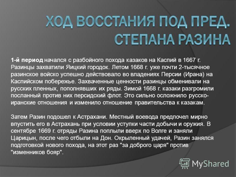 1-й период начался с разбойного похода казаков на Каспий в 1667 г. Разинцы захватили Яицкий городок. Летом 1668 г. уже почти 2-тысячное разинское войско успешно действовало во владениях Персии (Ирана) на Каспийском побережье. Захваченные ценности раз
