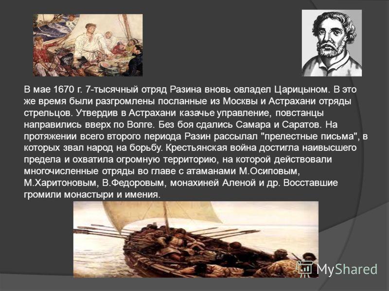 В мае 1670 г. 7-тысячный отряд Разина вновь овладел Царицыном. В это же время были разгромлены посланные из Москвы и Астрахани отряды стрельцов. Утвердив в Астрахани казачье управление, повстанцы направились вверх по Волге. Без боя сдались Самара и С