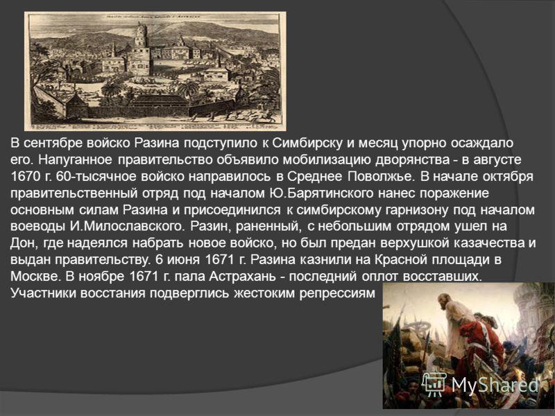 В сентябре войско Разина подступило к Симбирску и месяц упорно осаждало его. Напуганное правительство объявило мобилизацию дворянства - в августе 1670 г. 60-тысячное войско направилось в Среднее Поволжье. В начале октября правительственный отряд под