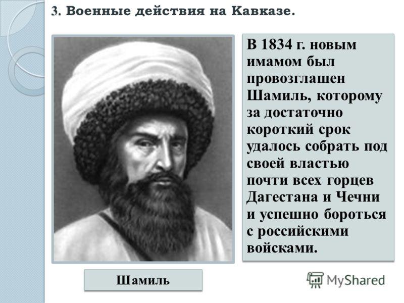 В 1834 г. новым имамом был провозглашен Шамиль, которому за достаточно короткий срок удалось собрать под своей властью почти всех горцев Дагестана и Чечни и успешно бороться с российскими войсками. Шамиль 3. 3. Военные действия на Кавказе.