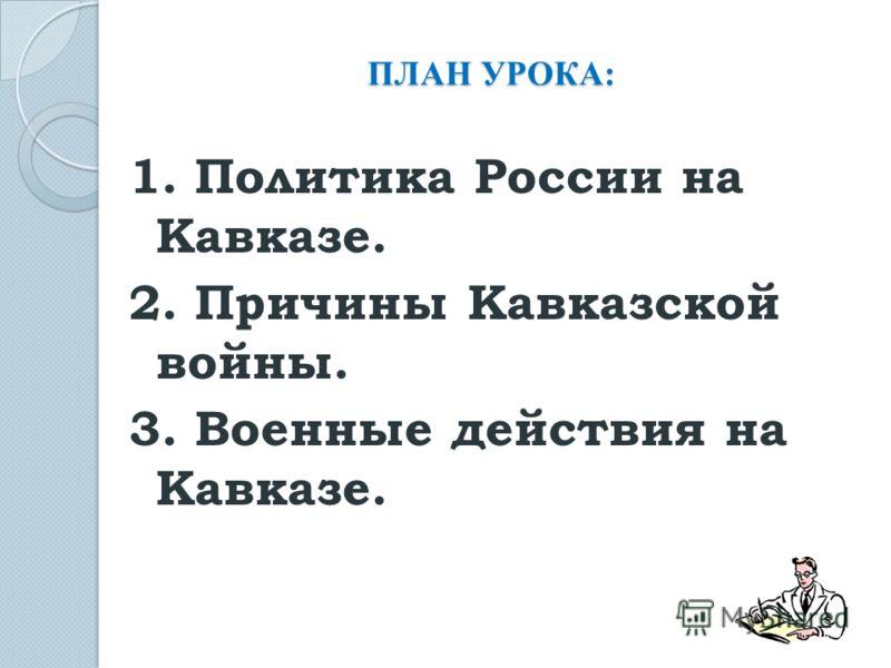 ПЛАН УРОКА: 1. Политика России на Кавказе. 2. Причины Кавказской войны. 3. Военные действия на Кавказе.