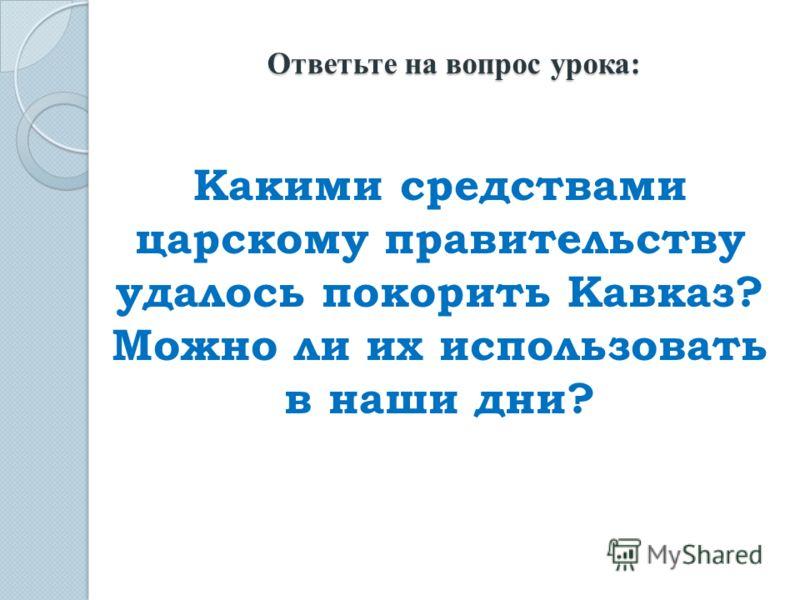 Какими средствами царскому правительству удалось покорить Кавказ? Можно ли их использовать в наши дни? Ответьте на вопрос урока: