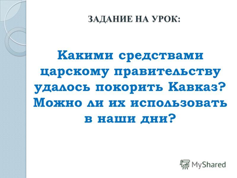 Какими средствами царскому правительству удалось покорить Кавказ? Можно ли их использовать в наши дни? ЗАДАНИЕ НА УРОК: