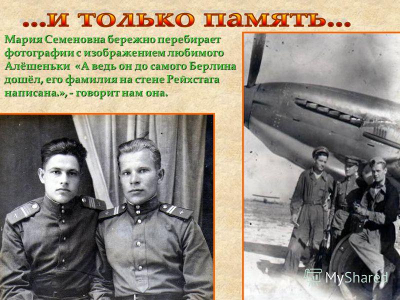 Мария Семеновна бережно перебирает фотографии с изображением любимого Алёшеньки «А ведь он до самого Берлина дошёл, его фамилия на стене Рейхстага написана.», - говорит нам она.