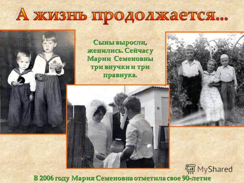 Сыны выросли, женились. Сейчас у Марии Семеновны три внучки и три правнука. В 2006 году Мария Семеновна отметила свое 90-летие