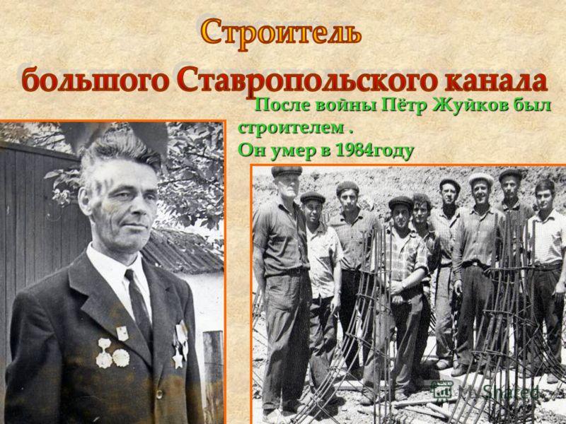 После войны Пётр Жуйков был строителем. Он умер в 1984году