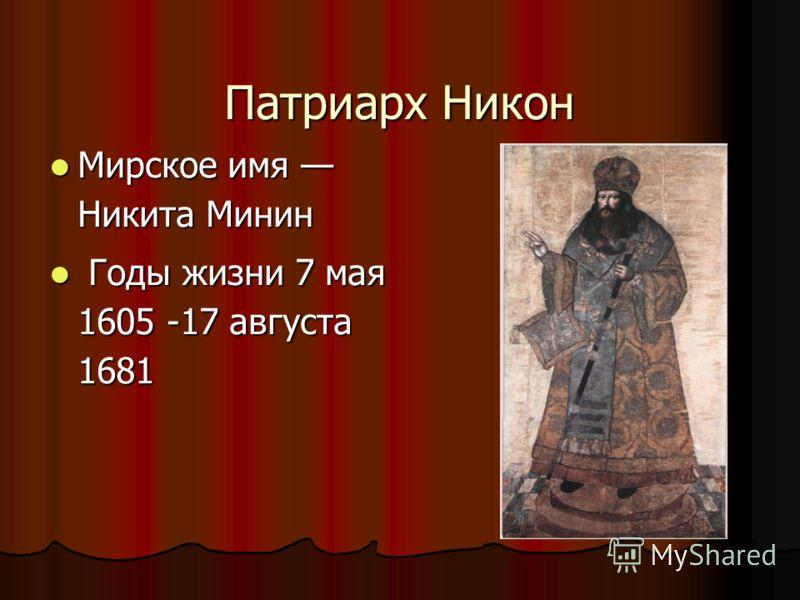 Патриарх Никон Мирское имя Никита Минин Мирское имя Никита Минин Годы жизни 7 мая 1605 -17 августа 1681 Годы жизни 7 мая 1605 -17 августа 1681
