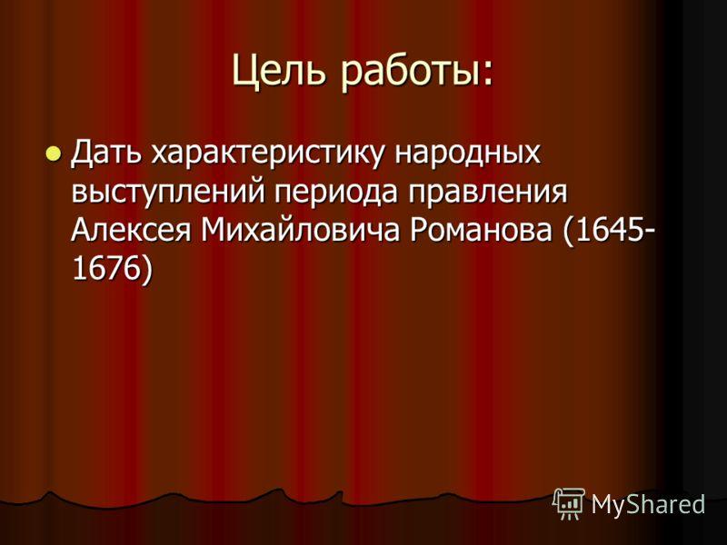 Цель работы: Дать характеристику народных выступлений периода правления Алексея Михайловича Романова (1645- 1676) Дать характеристику народных выступлений периода правления Алексея Михайловича Романова (1645- 1676)