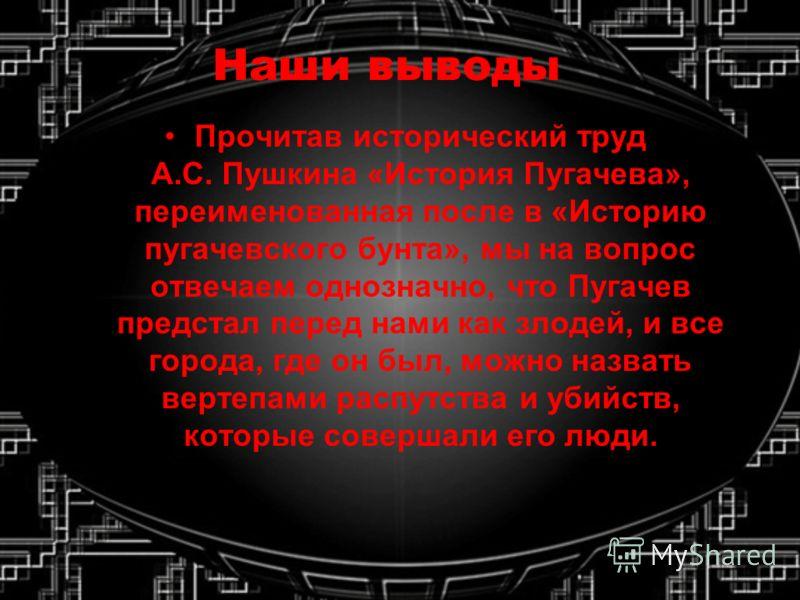 Наши выводы Прочитав исторический труд А.С. Пушкина «История Пугачева», переименованная после в «Историю пугачевского бунта», мы на вопрос отвечаем однозначно, что Пугачев предстал перед нами как злодей, и все города, где он был, можно назвать вертеп