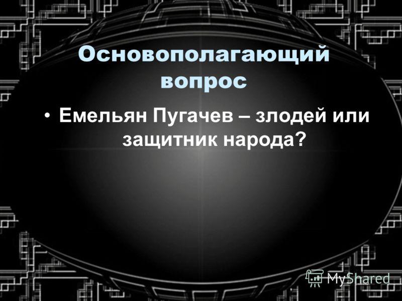 Основополагающий вопрос Емельян Пугачев – злодей или защитник народа?