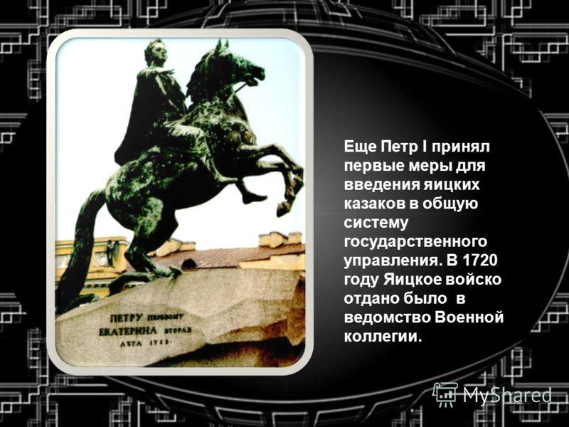 Еще Петр I принял первые меры для введения яицких казаков в общую систему государственного управления. В 1720 году Яицкое войско отдано было в ведомство Военной коллегии.
