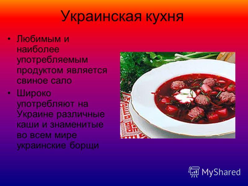 Украинская кухня Любимым и наиболее употребляемым продуктом является свиное сало Широко употребляют на Украине различные каши и знаменитые во всем мире украинские борщи