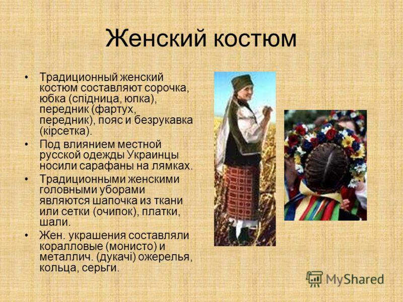 Женский костюм Традиционный женский костюм составляют сорочка, юбка (спiдница, юпка), передник (фартух, передник), пояс и безрукавка (кiрсетка). Под влиянием местной русской одежды Украинцы носили сарафаны на лямках. Традиционными женскими головными