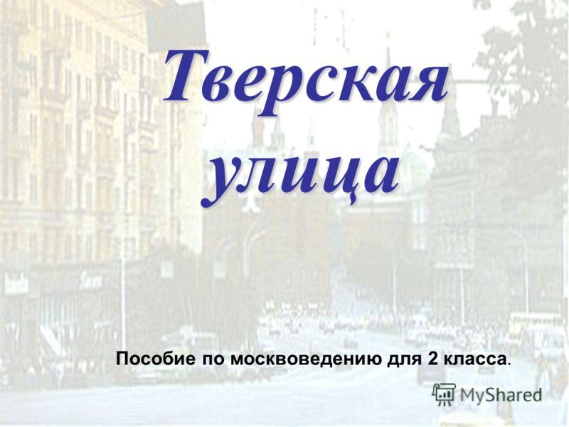 Тверская улица Пособие по москвоведению для 2 класса.