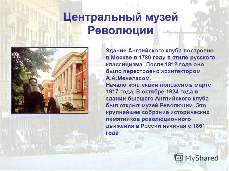 Центральный музей Революции Здание Английского клуба построено в Москве в 1780 году в стиле русского классицизма. После 1812 года оно было перестроено архитектором А.А.Менеласом. Начало коллекции положено в марте 1917 года. В октябре 1924 года в здан