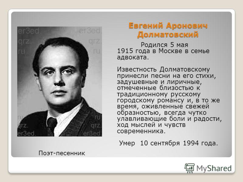 Евгений Аронович Долматовский Родился 5 мая 1915 года в Москве в семье адвоката. Известность Долматовскому принесли песни на его стихи, задушевные и лиричные, отмеченные близостью к традиционному русскому городскому романсу и, в то же время, оживленн