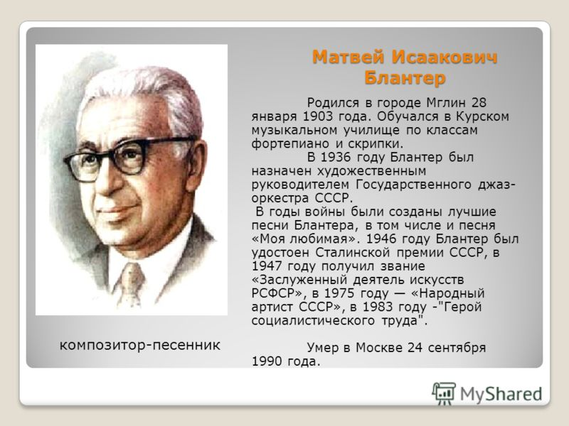 Матвей Исаакович Блантер Родился в городе Мглин 28 января 1903 года. Обучался в Курском музыкальном училище по классам фортепиано и скрипки. В 1936 году Блантер был назначен художественным руководителем Государственного джаз- оркестра СССР. В годы во