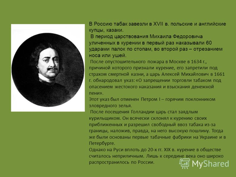В Россию табак завезли в XVII в. польские и английские купцы, казаки. В период царствования Михаила Федоровича уличенных в курении в первый раз наказывали 60 ударами палок по стопам, во второй раз – отрезанием носа или ушей. После опустошительного по