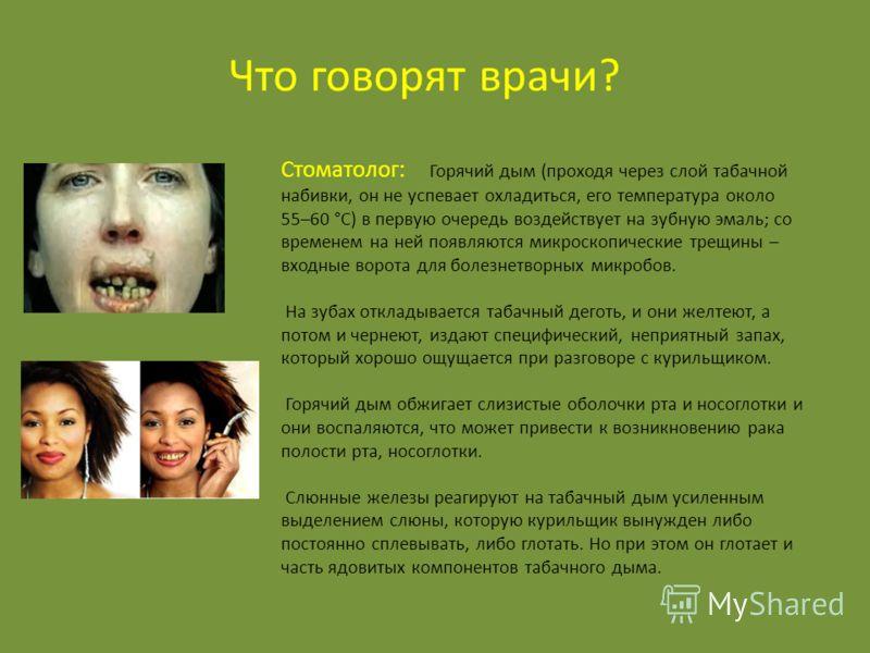 Стоматолог: Горячий дым (проходя через слой табачной набивки, он не успевает охладиться, его температура около 55–60 °С) в первую очередь воздействует на зубную эмаль; со временем на ней появляются микроскопические трещины – входные ворота для болезн