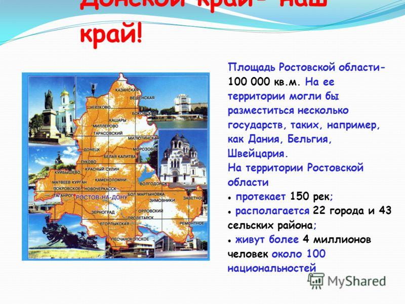 Донской край- наш край! Площадь Ростовской области- 100 000 кв.м. На ее территории могли бы разместиться несколько государств, таких, например, как Дания, Бельгия, Швейцария. На территории Ростовской области протекает 150 рек; располагается 22 города