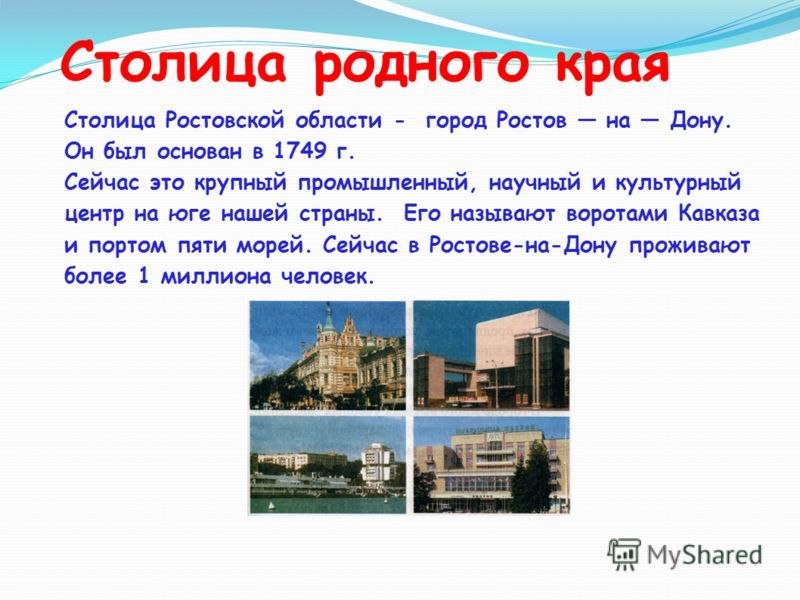 Столица родного края Столица Ростовской области - город Ростов на Дону. Он был основан в 1749 г. Сейчас это крупный промышленный, научный и культурный центр на юге нашей страны. Его называют воротами Кавказа и портом пяти морей. Сейчас в Ростове-на-Д