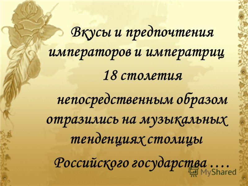 Вкусы и предпочтения императоров и императриц 18 столетия непосредственным образом отразились на музыкальных тенденциях столицы Российского государства ….