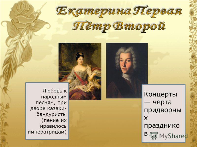Любовь к народным песням, при дворе казаки- бандуристы (пение их нравилось императрицам) Концерты черта придворны х празднико в