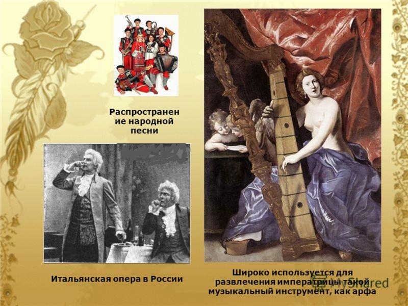 Распространен ие народной песни Итальянская опера в России Широко используется для развлечения императрицы такой музыкальный инструмент, как арфа