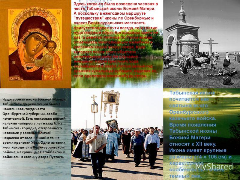 Чудотворная икона Божией Матери Табынской до революции была в нашем крае, тогда части Оренбургской губернии, особо почитаемой. Есть несколько версий явления четыреста лет назад близ Табынска - городка, отстроенного казаками у соляных ключей недалеко
