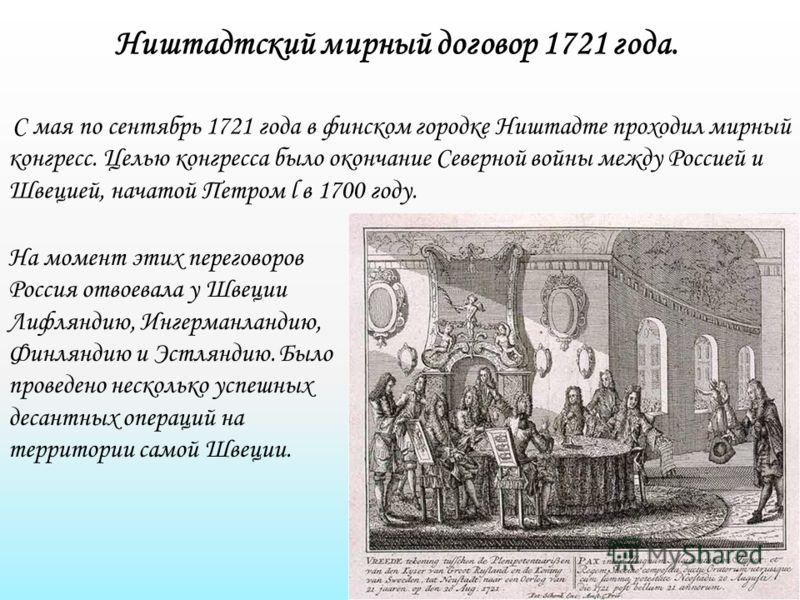 Ништадтский мирный договор 1721 года. С мая по сентябрь 1721 года в финском городке Ништадте проходил мирный конгресс. Целью конгресса было окончание Северной войны между Россией и Швецией, начатой Петром l в 1700 году. На момент этих переговоров Рос