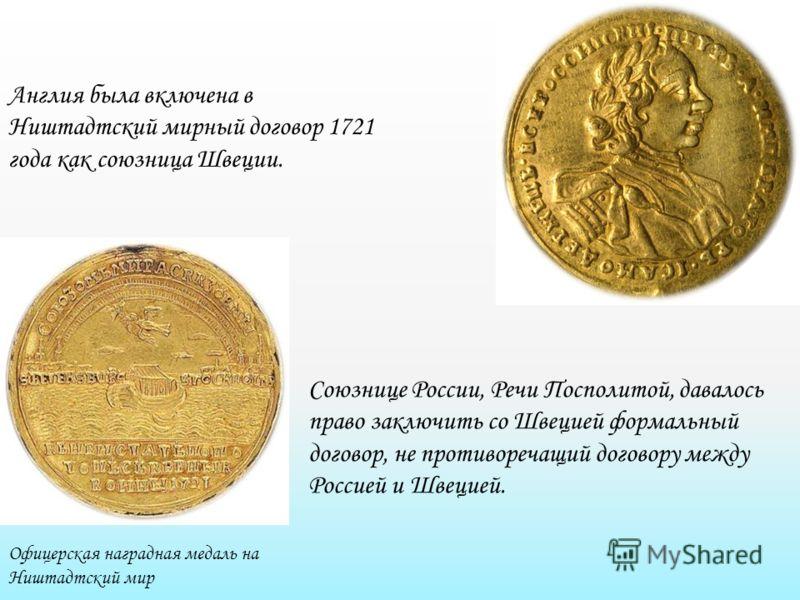 Офицерская наградная медаль на Ништадтский мир Англия была включена в Ништадтский мирный договор 1721 года как союзница Швеции. Союзнице России, Речи Посполитой, давалось право заключить со Швецией формальный договор, не противоречащий договору между