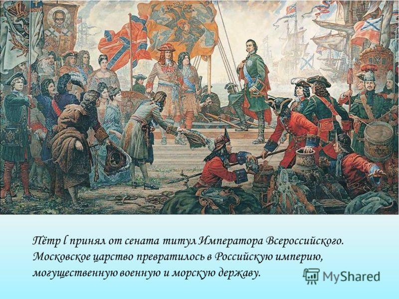 Пётр l принял от сената титул Императора Всероссийского. Московское царство превратилось в Российскую империю, могущественную военную и морскую державу.