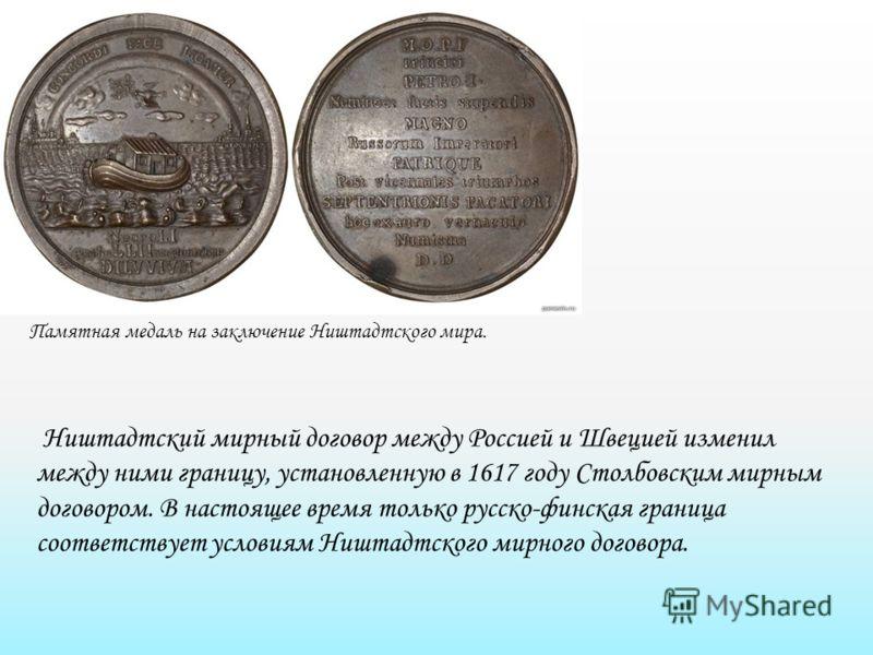 Памятная медаль на заключение Ништадтского мира. Ништадтский мирный договор между Россией и Швецией изменил между ними границу, установленную в 1617 году Столбовским мирным договором. В настоящее время только русско-финская граница соответствует усло