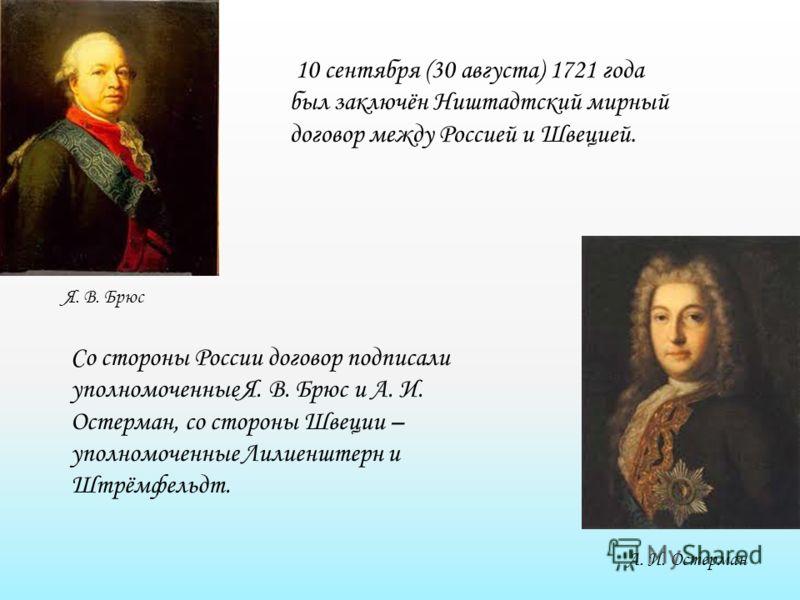 Я. В. Брюс А. И. Остерман 10 сентября (30 августа) 1721 года был заключён Ништадтский мирный договор между Россией и Швецией. Со стороны России договор подписали уполномоченные Я. В. Брюс и А. И. Остерман, со стороны Швеции – уполномоченные Лилиенште