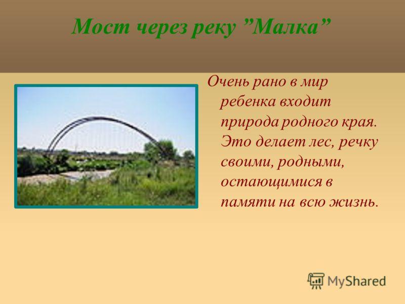 Мост через реку Малка Очень рано в мир ребенка входит природа родного края. Это делает лес, речку своими, родными, остающимися в памяти на всю жизнь.