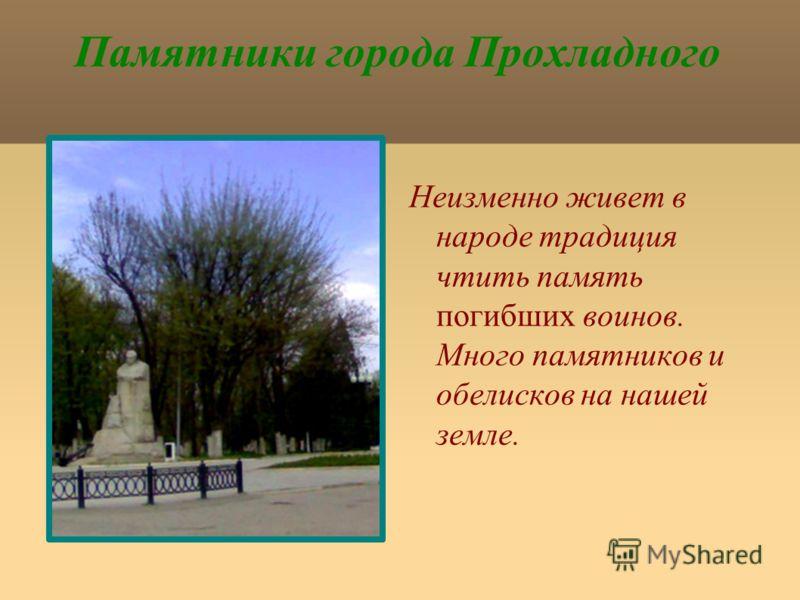 Памятники города Прохладного Неизменно живет в народе традиция чтить память погибших воинов. Много памятников и обелисков на нашей земле.