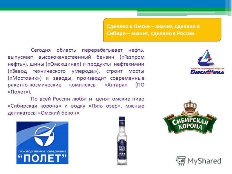 Сегодня область перерабатывает нефть, выпускает высококачественный бензин («Газпром нефть»), шины («Омскшина») и продукты нефтехимии («Завод технического углерода»), строит мосты («Мостовик») и заводы, производит современные ракетно-космические компл