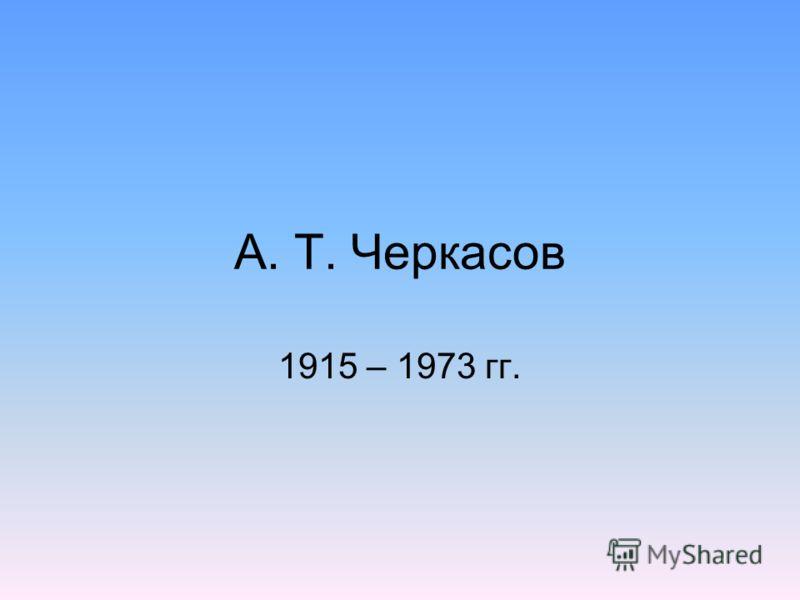 А. Т. Черкасов 1915 – 1973 гг.