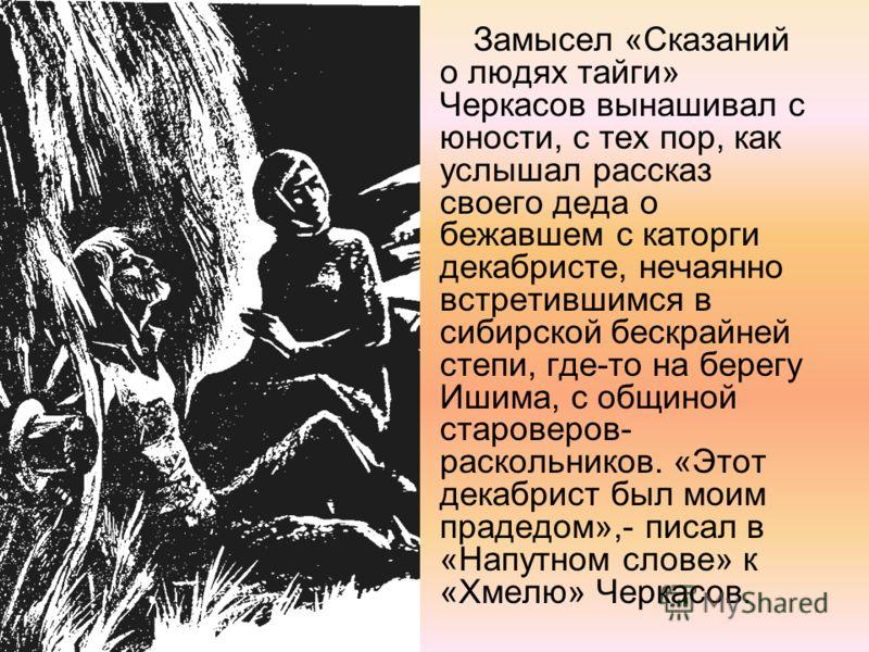 Замысел «Сказаний о людях тайги» Черкасов вынашивал с юности, с тех пор, как услышал рассказ своего деда о бежавшем с каторги декабристе, нечаянно встретившимся в сибирской бескрайней степи, где-то на берегу Ишима, с общиной староверов- раскольников.