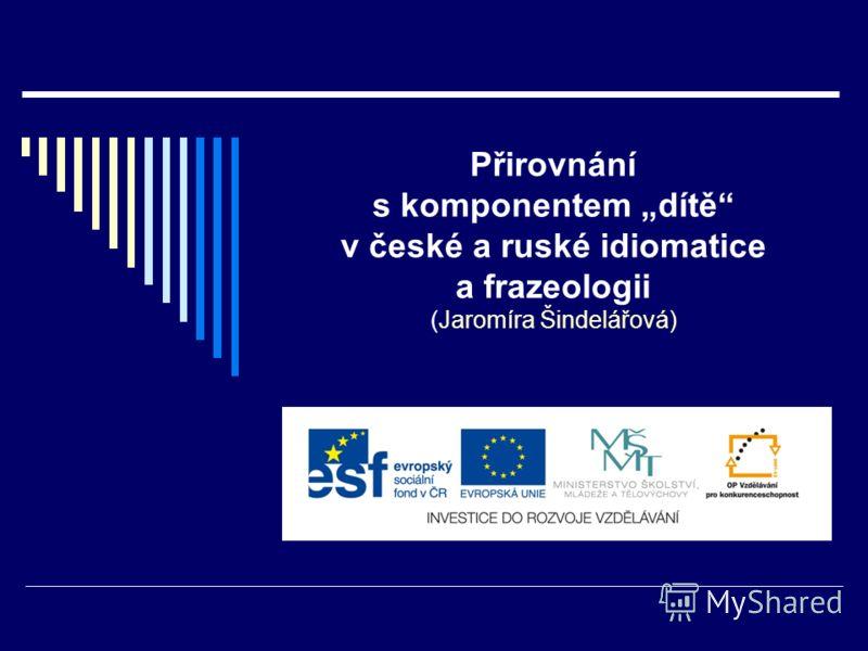 Přirovnání s komponentem dítě v české a ruské idiomatice a frazeologii (Jaromíra Šindelářová)