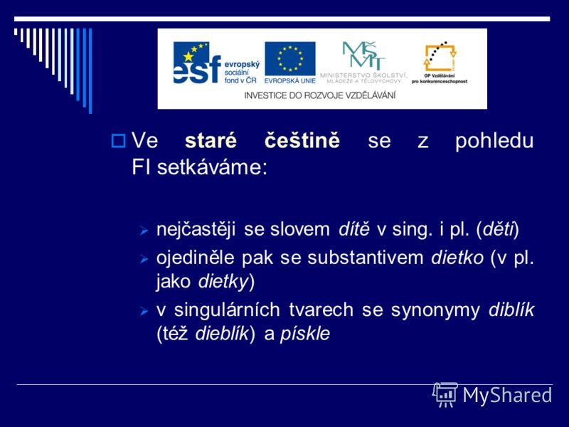 Ve staré češtině se z pohledu FI setkáváme: nejčastěji se slovem dítě v sing. i pl. (děti) ojediněle pak se substantivem dietko (v pl. jako dietky) v singulárních tvarech se synonymy diblík (též dieblík) a pískle